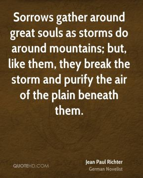 Sorrows gather around great souls as storms do around mountains; but, like them, they break the storm and purify the air of the plain beneath them.