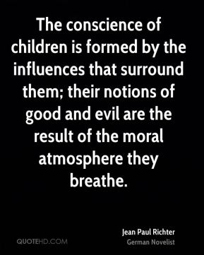 Jean Paul Richter  - The conscience of children is formed by the influences that surround them; their notions of good and evil are the result of the moral atmosphere they breathe.