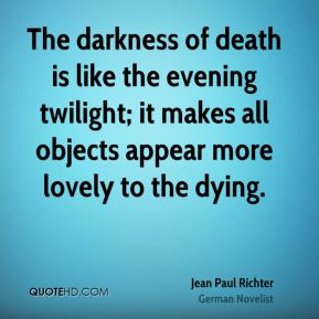 Jean Paul Richter  - The darkness of death is like the evening twilight; it makes all objects appear more lovely to the dying.