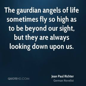 Jean Paul Richter  - The gaurdian angels of life sometimes fly so high as to be beyond our sight, but they are always looking down upon us.