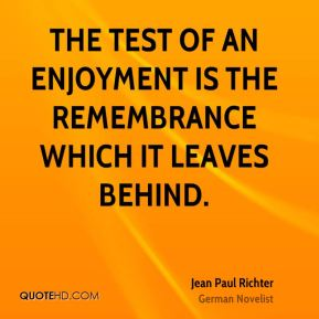Jean Paul Richter  - The test of an enjoyment is the remembrance which it leaves behind.