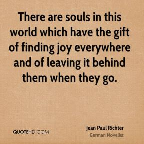 Jean Paul Richter  - There are souls in this world which have the gift of finding joy everywhere and of leaving it behind them when they go.