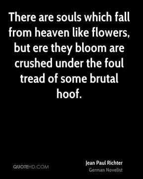 Jean Paul Richter  - There are souls which fall from heaven like flowers, but ere they bloom are crushed under the foul tread of some brutal hoof.