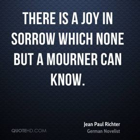 Jean Paul Richter  - There is a joy in sorrow which none but a mourner can know.