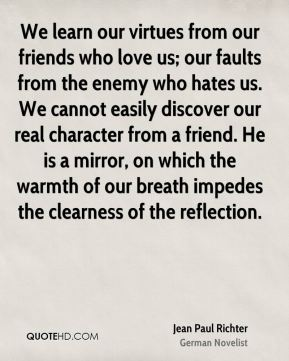 We learn our virtues from our friends who love us; our faults from the enemy who hates us. We cannot easily discover our real character from a friend. He is a mirror, on which the warmth of our breath impedes the clearness of the reflection.