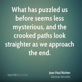 Jean Paul Richter  - What has puzzled us before seems less mysterious, and the crooked paths look straighter as we approach the end.