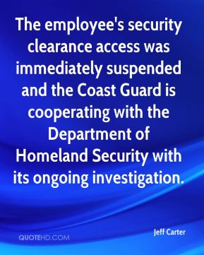 Jeff Carter  - The employee's security clearance access was immediately suspended and the Coast Guard is cooperating with the Department of Homeland Security with its ongoing investigation.