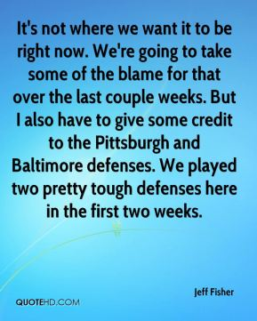 It's not where we want it to be right now. We're going to take some of the blame for that over the last couple weeks. But I also have to give some credit to the Pittsburgh and Baltimore defenses. We played two pretty tough defenses here in the first two weeks.
