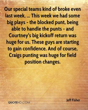 Our special teams kind of broke even last week, ... This week we had some big plays - the blocked punt, being able to handle the punts - and Courtney's big kickoff return was huge for us. These guys are starting to gain confidence. And of course, Craigs punting was huge for field position changes.