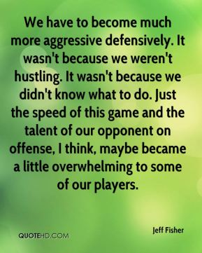 Jeff Fisher  - We have to become much more aggressive defensively. It wasn't because we weren't hustling. It wasn't because we didn't know what to do. Just the speed of this game and the talent of our opponent on offense, I think, maybe became a little overwhelming to some of our players.
