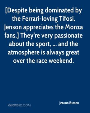 Jenson Button  - [Despite being dominated by the Ferrari-loving Tifosi, Jenson appreciates the Monza fans.] They're very passionate about the sport, ... and the atmosphere is always great over the race weekend.