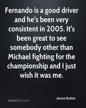 Jenson Button  - Fernando is a good driver and he's been very consistent in 2005. It's been great to see somebody other than Michael fighting for the championship and I just wish it was me.