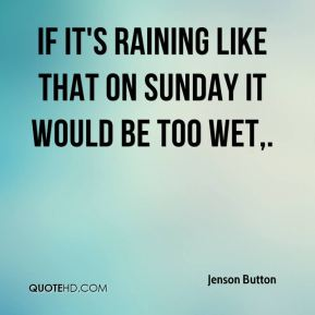 Jenson Button  - If it's raining like that on Sunday it would be too wet.