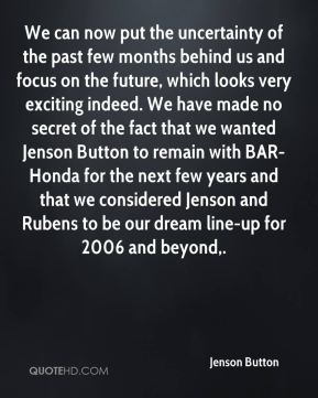 Jenson Button  - We can now put the uncertainty of the past few months behind us and focus on the future, which looks very exciting indeed. We have made no secret of the fact that we wanted Jenson Button to remain with BAR-Honda for the next few years and that we considered Jenson and Rubens to be our dream line-up for 2006 and beyond.