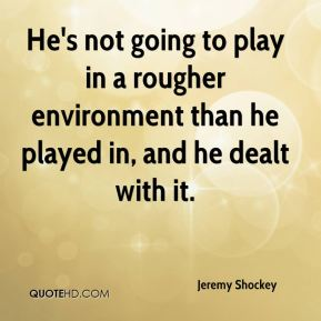 Jeremy Shockey  - He's not going to play in a rougher environment than he played in, and he dealt with it.