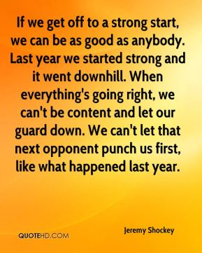 If we get off to a strong start, we can be as good as anybody. Last year we started strong and it went downhill. When everything's going right, we can't be content and let our guard down. We can't let that next opponent punch us first, like what happened last year.