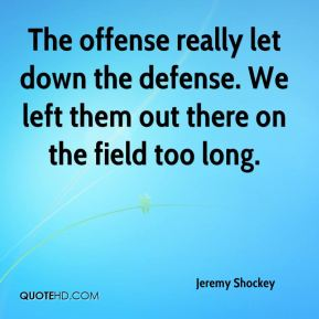 Jeremy Shockey  - The offense really let down the defense. We left them out there on the field too long.