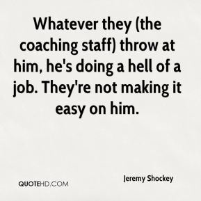 Whatever they (the coaching staff) throw at him, he's doing a hell of a job. They're not making it easy on him.