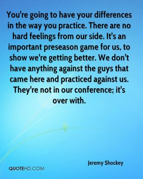 Jeremy Shockey  - You're going to have your differences in the way you practice. There are no hard feelings from our side. It's an important preseason game for us, to show we're getting better. We don't have anything against the guys that came here and practiced against us. They're not in our conference; it's over with.