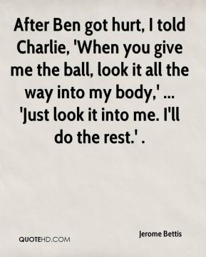 After Ben got hurt, I told Charlie, 'When you give me the ball, look it all the way into my body,' ... 'Just look it into me. I'll do the rest.' .