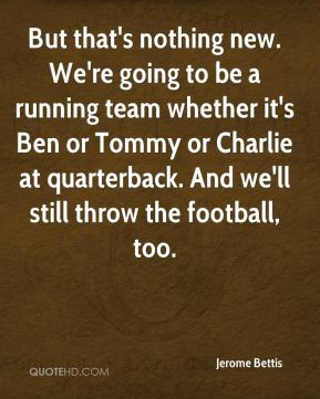 But that's nothing new. We're going to be a running team whether it's Ben or Tommy or Charlie at quarterback. And we'll still throw the football, too.
