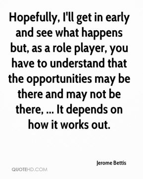 Hopefully, I'll get in early and see what happens but, as a role player, you have to understand that the opportunities may be there and may not be there, ... It depends on how it works out.