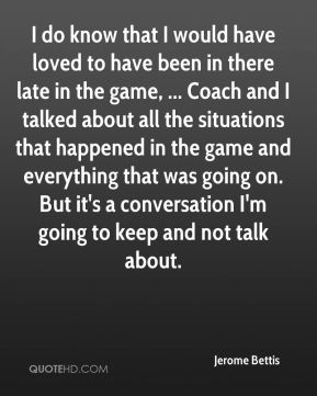 I do know that I would have loved to have been in there late in the game, ... Coach and I talked about all the situations that happened in the game and everything that was going on. But it's a conversation I'm going to keep and not talk about.