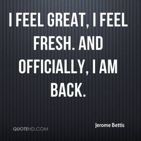 Jerome Bettis  - I feel great, I feel fresh. And officially, I am back.