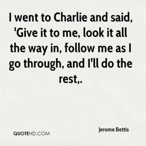 I went to Charlie and said, 'Give it to me, look it all the way in, follow me as I go through, and I'll do the rest.