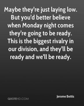 Maybe they're just laying low. But you'd better believe when Monday night comes they're going to be ready. This is the biggest rivalry in our division, and they'll be ready and we'll be ready.