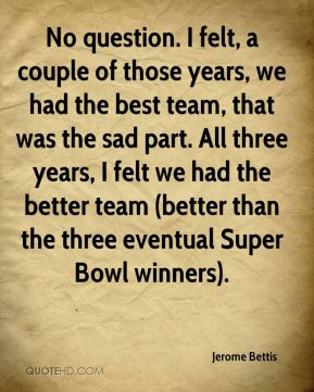 No question. I felt, a couple of those years, we had the best team, that was the sad part. All three years, I felt we had the better team (better than the three eventual Super Bowl winners).