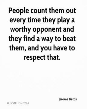 People count them out every time they play a worthy opponent and they find a way to beat them, and you have to respect that.