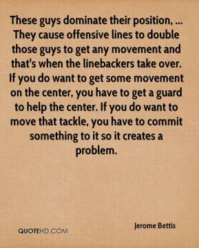 Jerome Bettis  - These guys dominate their position, ... They cause offensive lines to double those guys to get any movement and that's when the linebackers take over. If you do want to get some movement on the center, you have to get a guard to help the center. If you do want to move that tackle, you have to commit something to it so it creates a problem.