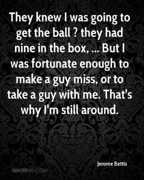 They knew I was going to get the ball ? they had nine in the box, ... But I was fortunate enough to make a guy miss, or to take a guy with me. That's why I'm still around.