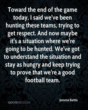 Toward the end of the game today, I said we've been hunting these teams, trying to get respect. And now maybe it's a situation where we're going to be hunted. We've got to understand the situation and stay as hungry and keep trying to prove that we're a good football team.