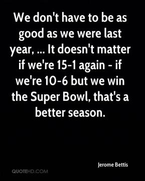 We don't have to be as good as we were last year, ... It doesn't matter if we're 15-1 again - if we're 10-6 but we win the Super Bowl, that's a better season.
