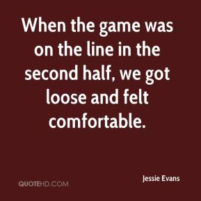 Jessie Evans  - When the game was on the line in the second half, we got loose and felt comfortable.