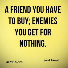 A friend you have to buy; enemies you get for nothing.