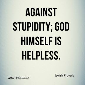 Jewish Proverb  - Against stupidity; God Himself is helpless.