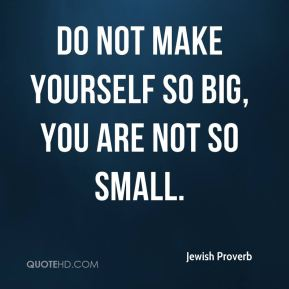 Do not make yourself so big, you are not so small.