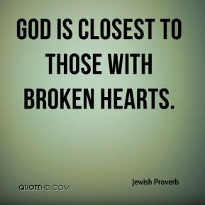Jewish Proverb  - God is closest to those with broken hearts.