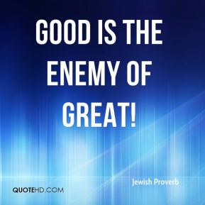 Good is the enemy of great!