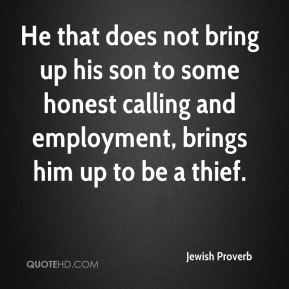 Jewish Proverb  - He that does not bring up his son to some honest calling and employment, brings him up to be a thief.