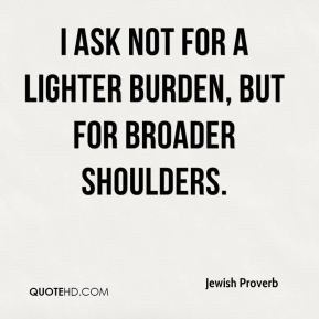 I ask not for a lighter burden, but for broader shoulders.