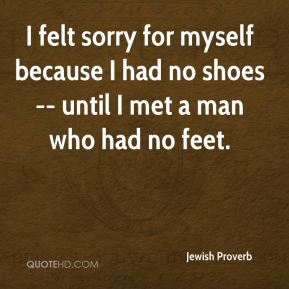 I felt sorry for myself because I had no shoes -- until I met a man who had no feet.