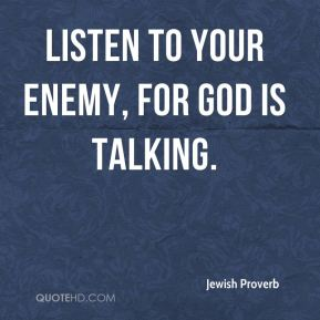 Listen to your enemy, for God is talking.