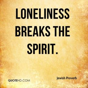 Loneliness breaks the spirit.