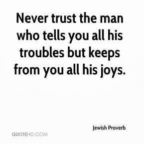 Jewish Proverb  - Never trust the man who tells you all his troubles but keeps from you all his joys.