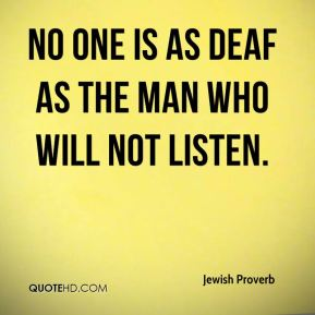 No one is as deaf as the man who will not listen.