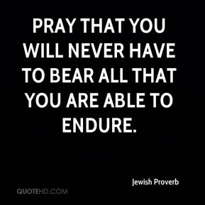 Pray that you will never have to bear all that you are able to endure.
